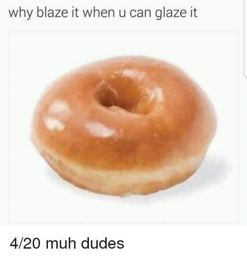 Blaze, 4 20, and Can: why blaze it when u can glaze it <p>4/20 muh dudes</p>