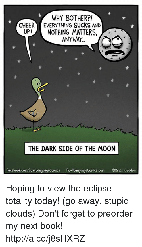 Botherers: WHY BOTHER?!  CHEER EVERYTHING SUCKS AND  UP!NOTHING MATTERS,  3  ANYWAY  THE DARK SIDE OF THE MOON  Facebook.com/FowlLanguageComics FowLanguageComics.com OBrian Gordon Hoping to view the eclipse totality today! (go away, stupid clouds)  Don't forget to preorder my next book! http://a.co/j8sHXRZ