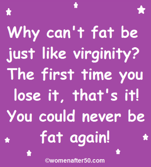 Memes, Time, and Virginity: Why can't fat be  just like virginity?  The first time you  lose it, that's it!  You could never be  t fat again!  @womenafter50.com
