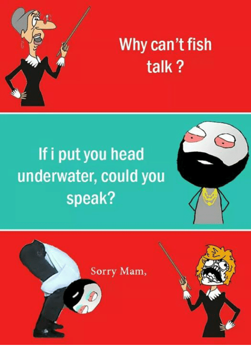 Mamming: Why can't fish  talk  If i put you head  underwater, could you  Speak?  Sorry Mam
