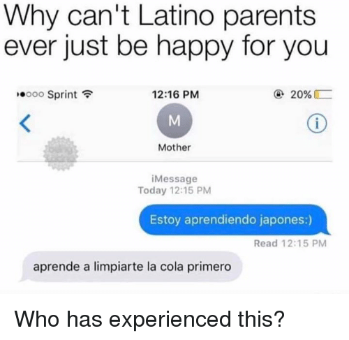 sprinting: Why can't Latino parents  ever just be happy for you  10000 Sprint令  12:16 PM  ④ 20%  Mother  Message  Today 12:15 PM  Estoy aprendiendo japones:)  Read 12:15 PM  aprende a limpiarte la cola primero Who has experienced this?