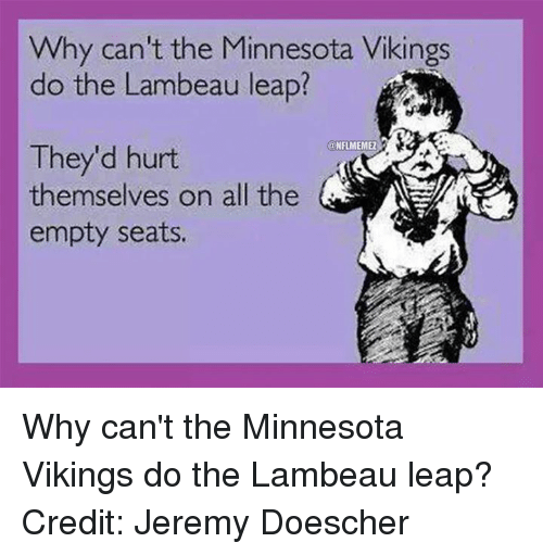 Minnesota Vikings, Nfl, and Minnesota: Why can't the Minnesota Vikings  do the Lambeau leap?  @NFLMEMEZ  They'd hurt  themselves on all the  empty seats. Why can't the Minnesota Vikings do the Lambeau leap? Credit: Jeremy Doescher