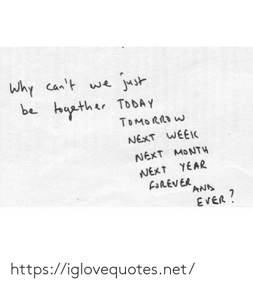 Forever, Today, and Net: Why can't we  just  be touather TODAY  TOMORRO W  NEXT WEEIC  NEXT MONTH  NEXT YEAR  FOREVER  AND  EVER? https://iglovequotes.net/