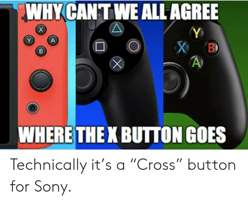 """X Button: WHY CANTWE ALL AGREE  WHERE THE X BUTTON GOES Technically it's a """"Cross"""" button for Sony."""