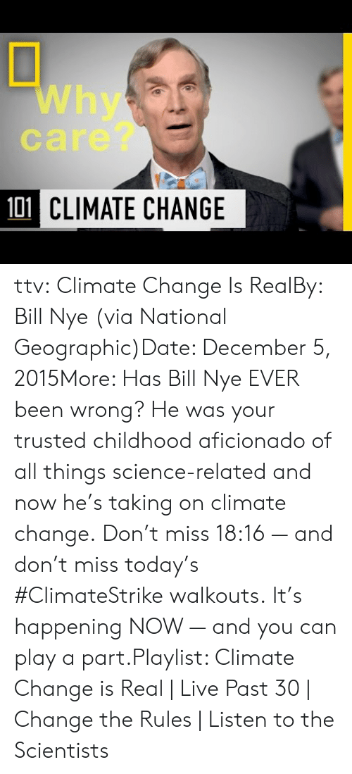 Bill Nye: Why  care?  101 CLIMATE CHANGE ttv:  Climate Change Is RealBy: Bill Nye (via National Geographic)Date: December 5, 2015More: Has Bill Nye EVER been wrong? He was your trusted childhood aficionado of all things science-related and now he's taking on climate change. Don't miss 18:16 — and don't miss today's #ClimateStrike walkouts. It's happening NOW — and you can play a part.Playlist: Climate Change is Real | Live Past 30 | Change the Rules | Listen to the Scientists