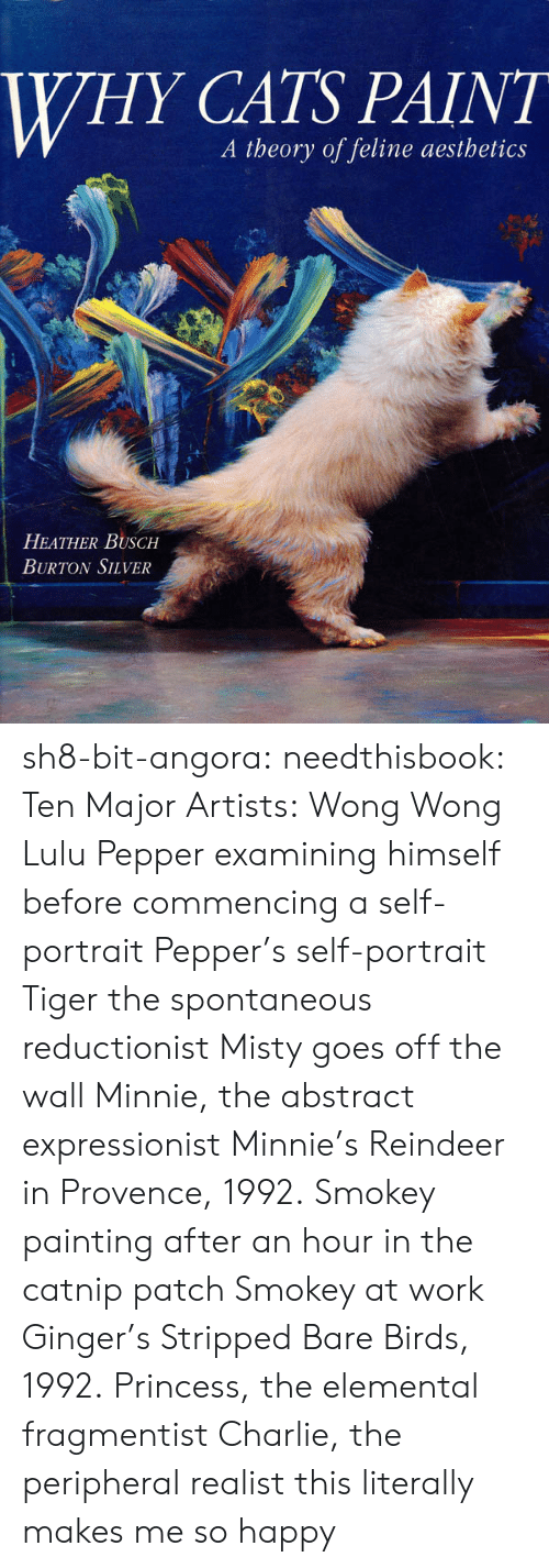 heather: WHY CATS PAINT  A theory of feline aesthetics  HEATHER BUSCH  BURTON SILVER sh8-bit-angora:  needthisbook:  Ten Major Artists:   Wong Wong  Lulu   Pepper examining himself before commencing a self-portrait   Pepper's self-portrait   Tiger the spontaneous reductionist   Misty goes off the wall   Minnie, the abstract expressionist   Minnie's Reindeer in Provence, 1992.   Smokey painting after an hour in the catnip patch   Smokey at work   Ginger's Stripped Bare Birds, 1992.   Princess, the elemental fragmentist   Charlie, the peripheral realist  this literally makes me so happy