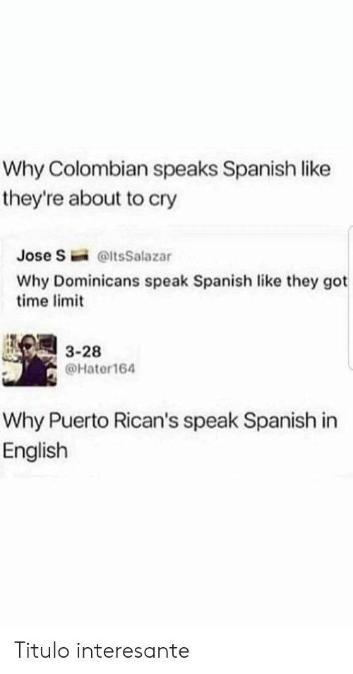 in english: Why Colombian speaks Spanish like  they're about to cry  Jose S  @ltsSalazar  Why Dominicans speak Spanish like they got  time limit  3-28  @Hater164  Why Puerto Rican's speak Spanish in  English Titulo interesante