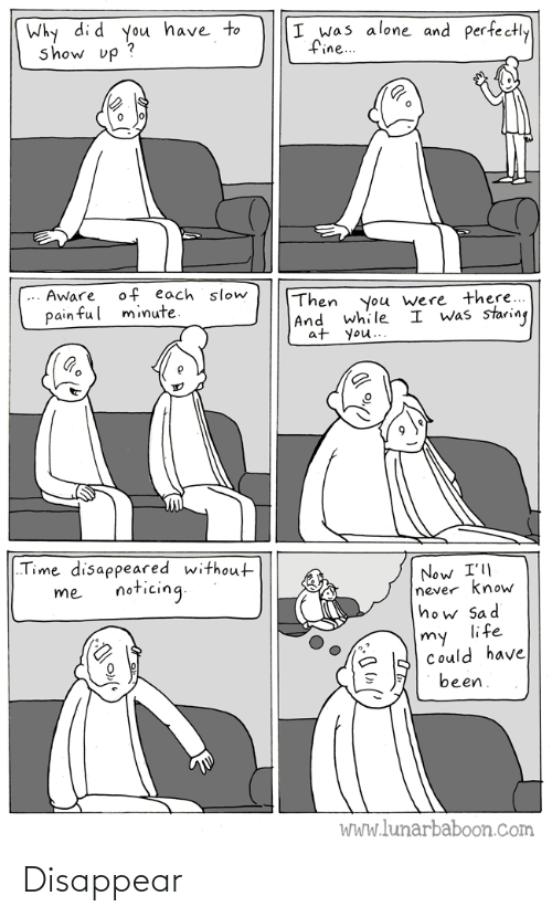 "Pain: Why di d you have to  show up ?  I was alone and perfectly  fine..  of each slow  minute.  Aware  Then  |And while  at you..  you were there...  I was staring  pain ful  ""Time disappeared without  Now I'll  never know  how Sad  life  noticing.  me  my  Could have  been.  WWw.lunarbaboon.com Disappear"