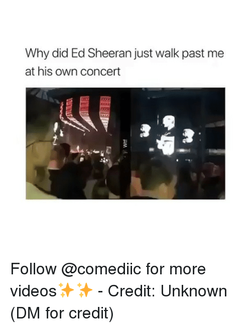 Memes, Videos, and Ed Sheeran: Why did Ed Sheeran just walk past me  at his own concert Follow @comediic for more videos✨✨ - Credit: Unknown (DM for credit)
