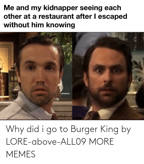 I Go: Why did i go to Burger King by LORE-above-ALL09 MORE MEMES