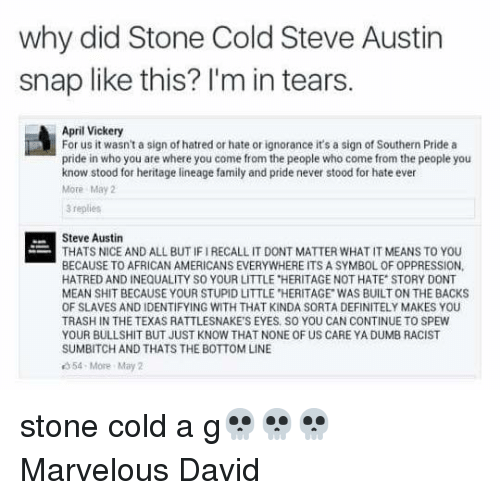 "cold-steve-austin: why did Stone Cold Steve Austin  snap like this? I'm in tears.  April Vickery  For us it wasn't a sign of hatred or hate or ignorance it's a sign of Southern Pride a  pride in who you are where you come from the people who come from the people you  know stood for heritage lineage family and pride never stood for hate ever  More May  3 replies  Steve Austin  THATS NICE AND ALL BUT IF IRECALL IT DONT MATTER WHAT IT MEANS TO YOU  BECAUSE TO AFRICAN AMERICANS EVERYWHERE ITS A SYMBOL OF OPPRESSION,  HATRED AND INEQUALITY SO YOUR LITTLE ""HERITAGE NOT HATE STORY DONT  MEAN SHIT BECAUSE YOUR STUPID LITTLE HERITAGE WAS BUILT ON THE BACKS  OF SLAVES AND IDENTIFYING WITH THAT KINDA SORTA DEFINITELY MAKES YOU  TRASH IN THE TEXAS RATTLESNAKE'S EYES SO YOU CAN CONTINUE TO SPEW  YOUR BULLSHIT BUT JUST KNOW THAT NONE OF US CARE YA DUMB RACIST  SUMBITCH AND THATS THE BOTTOM LINE  54-More May 2 stone cold a g💀💀💀 Marvelous David"