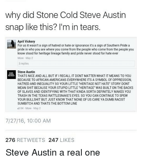 "cold-steve-austin: why did Stone Cold Steve Austin  snap like this? l'm in tears  April Vickery  For us it wasn't a sign of hatred or hate or ignorance it's a sign of Southern Pride a  pride in who you are where you come from the people who come from the people you  know stood for heritage lineage family and pride never stood for hate ever  More May2  3 replies  Steve Austin  THATS NICE AND ALL BUT IF I RECALL IT DONT MATTER WHAT IT MEANS TO YOU  BECAUSE TO AFRICAN AMERICANS EVERYWHERE ITS A SYMBOL OF OPPRESSION,  HATRED AND INEQUALITY SO YOUR LITTLE ""HERITAGE NOT HATE STORY DONT  MEAN SHIT BECAUSE YOUR STUPID LITTLE ""HERITAGE WAS BUILT ON THE BACKS  OF SLAVES AND IDENTIFYING WITH THAT KINDA SORTA DEFINITELY MAKES YOU  TRASH IN THE TEXAS RATTLESNAKE'S EYES. SO YOU CAN CONTINUE TO SPEW  YOUR BULLSHIT BUT JUST KNOW THAT NONE OF US CARE YA DUMB RACIST  SUMBITCH AND THATS THE BOTTOM LINE  354 More May 2  7/27/16, 10:00 AM  276 RETWEETS 247 LIKES Steve Austin a real one"