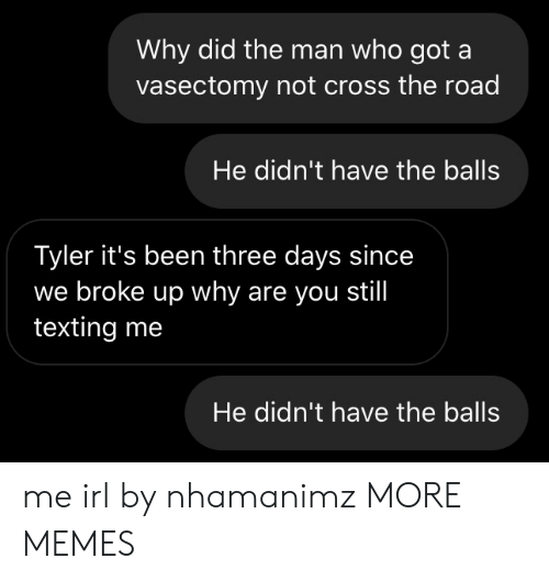 The Road: Why did the man who got a  vasectomy not cross the road  He didn't have the balls  Tyler it's been three days since  we broke up why are you still  texting me  He didn't have the balls me irl by nhamanimz MORE MEMES