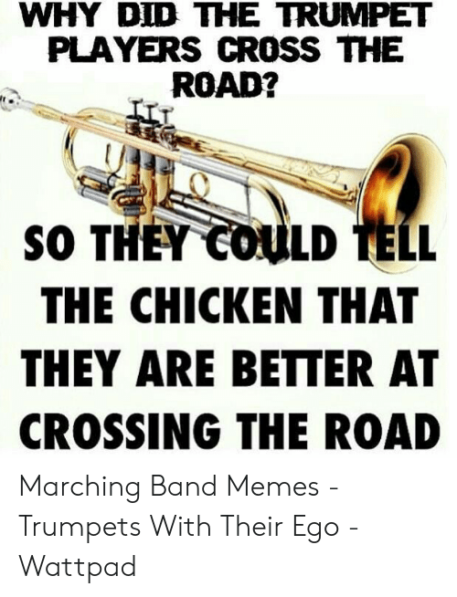 Marching Band Memes: WHY DID THE TRUMPET  PLAYERS CROSS THE  ROAD?  SO THEY COULD TELL  THE CHICKEN THAT  THEY ARE BETTER AT  CROSSING THE ROAD Marching Band Memes - Trumpets With Their Ego - Wattpad