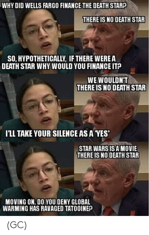 Death Star, Finance, and Global Warming: WHY DID WELLS FARGO FINANCE THE DEATH STARA  THERE IS NO DEATH STAR  SO, HYPOTHETICALLY, IF THERE WEREA  DEATH STAR WHY WOULD YOU FINANCE IT?  WE WOULDNT  THERE IS NO DEATH STAR  I'LL TAKE YOUR SILENCE AS A YES  STAR WARS IS A MOVIE  THERE ISNO DEATH STAR  MOVING ON. DO YOU DENY GLOBAL  WARMING HAS RAVAGED TATOOINE? (GC)