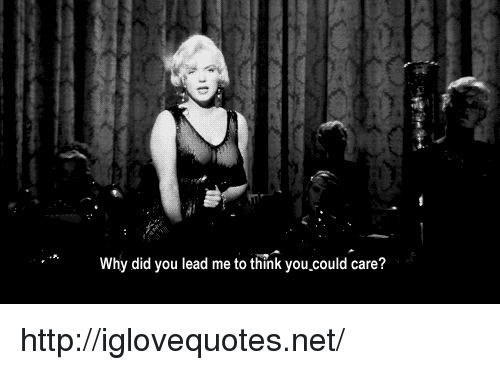 Http, Net, and Lead: Why did you lead me to think you  .could care? http://iglovequotes.net/