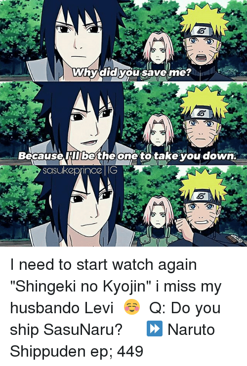 "levy: Why did you save me?  Because IIbethe one to take you down.  Sasuke prince IG I need to start watch again ""Shingeki no Kyojin"" i miss my husbando Levi ♡☺ ⠀ Q: Do you ship SasuNaru? ♡ ⠀ ⏩ Naruto Shippuden ep; 449"