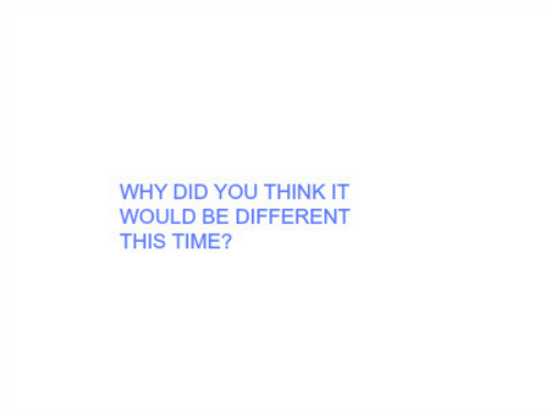 Time, Why, and Think: WHY DID YOU THINK IT  WOULD BE DIFFERENT  THIS TIME?