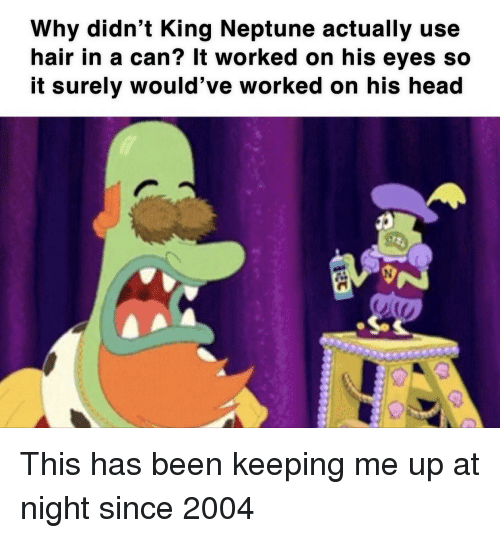 Head, SpongeBob, and Hair: Why didn't King Neptune actually use  hair in a can? It worked on his eyes so  it surely would've worked on his head