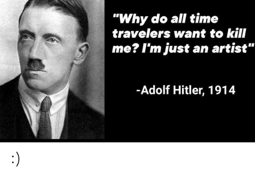 "Adolf: ""Why do all time  travelers want to kill  me? I'm just  an artist""  -Adolf Hitler, 1914 :)"