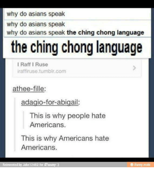 Asian, Funny, and Tumblr: why do asians speak  why do asians speak  why do asians speak the ching chong language  the ching chong language  I Raff I Ruse  iraffiruse tumblr com  athee-fille:  adagio-for-abigail:  This is why people hate  Americans.  This is why Americans hate  Americans.  Reinvented by Jake 12482 for  iFunny  funny mobi