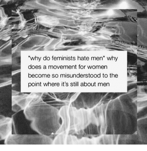 """Women, Why, and Still: why do feminists hate men"""" why  does a movement for women  become so misunderstood to the  point where it's still about men"""