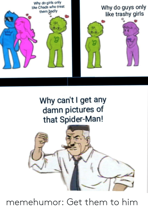 Trashy: Why do girls only  like Chads who treat  them badly  Why do guys only  like trashy girls  Why can't I get any  damn pictures of  that Spider-Man! memehumor:  Get them to him