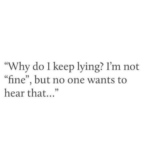 "hear that: ""Why do I keep lying? I'm not  ""fine"", but no one wants to  hear that..."""