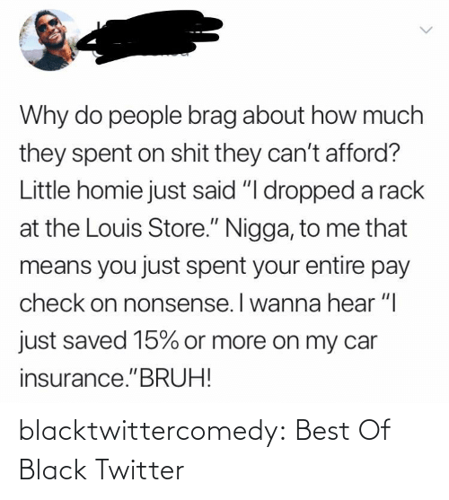 "saved: Why do people brag about how much  they spent on shit they can't afford?  Little homie just said ""I dropped a rack  at the Louis Store."" Nigga, to me that  means you just spent your entire pay  check on nonsense. I wanna hear ""I  just saved 15% or more on my car  insurance.""BRUH! blacktwittercomedy:  Best Of Black Twitter"