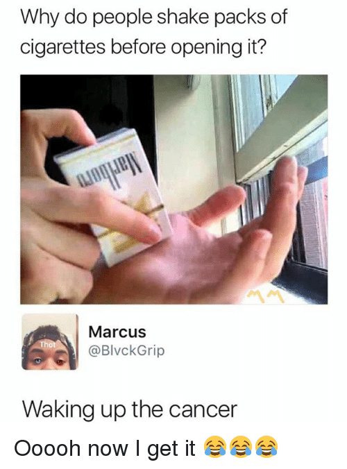 Now I Get It: Why do people shake packs of  cigarettes before opening it?  Marcus  @BlvckGrip  Waking up the cancer Ooooh now I get it 😂😂😂