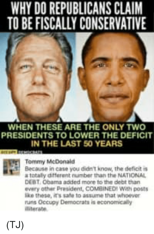 Memes, Presidents, and Conservative: WHY DO REPUBLICANS CLAIM  TO BE FISCALLY CONSERVATIVE  WHEN THESE ARE THE ONLY TWO  PRESIDENTS TO LOWER THE DEFICIT  IN THE LAST 50 YEARS  Tommy McDonald  Because in case you didn T know, the ddeficit i  totaly different number than the NATIONAL  DEBT 0bama added more to the debt than  every other President, COMBINEDH With posts  ke these, its safe to assumne that whoever  runs Occupy Dermocrats is economicaily  diterate (TJ)