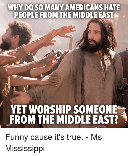 Memes, 🤖, and Middle East: WHY DO SO MANY AMERICANS HATE  PEOPLE FROM THE MIDDLE EAST  YET WORSHIP SOMEONE  FROM THE MIDDLE EAST? Funny cause it's true. - Ms. Mississippi