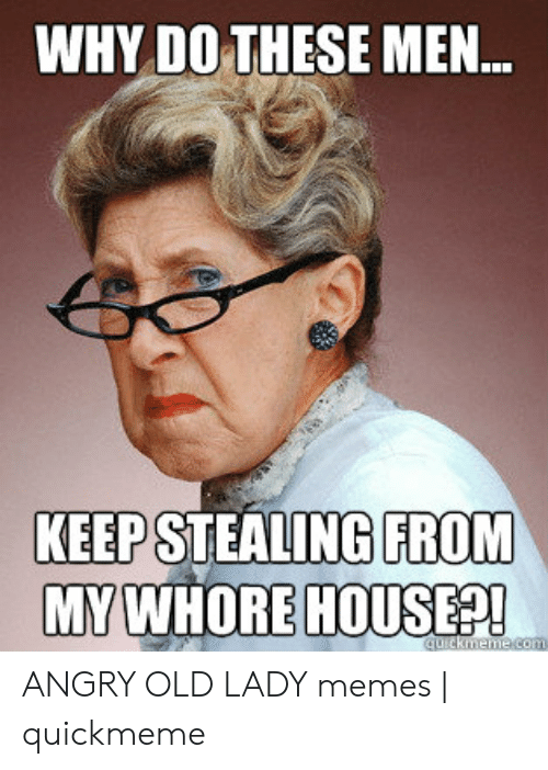 Old Lady Memes: WHY DO THESE MEN  KEEP STEALING FROM  HOUSEP! ANGRY OLD LADY memes | quickmeme