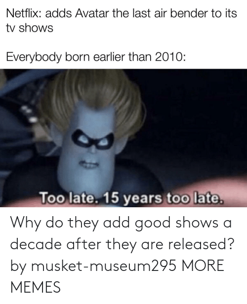 Shows: Why do they add good shows a decade after they are released? by musket-museum295 MORE MEMES