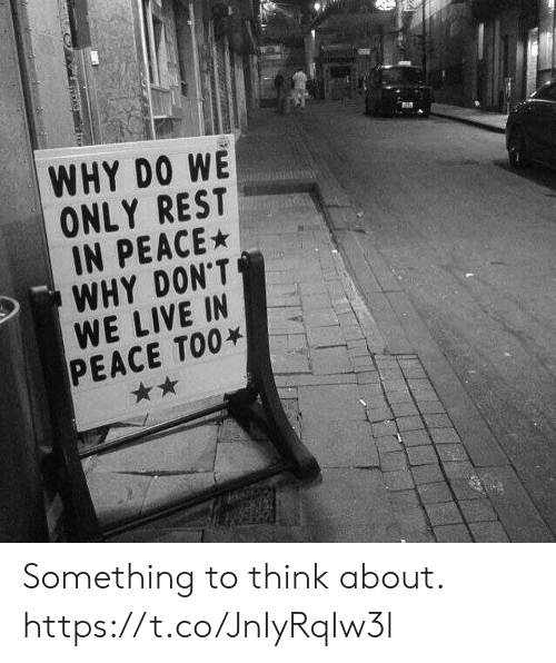 rest in peace: WHY DO WE  ONLY REST  IN PEACE  WHY DON'T  WE LIVE IN  PEACE TOO Something to think about. https://t.co/JnIyRqIw3l