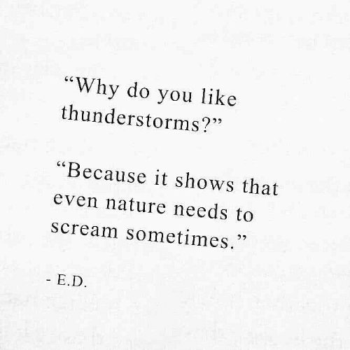 """Scream, Nature, and Why: """"Why do you like  thunderstorms?""""  """"Because it shows that  even nature needs to  scream sometimes.  27  - E.D"""