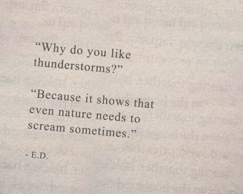 """Scream, Nature, and Why: """"Why do you like  thunderstorms?""""  """"Because it shows that  even nature needs to  scream sometimes.  - E.D."""