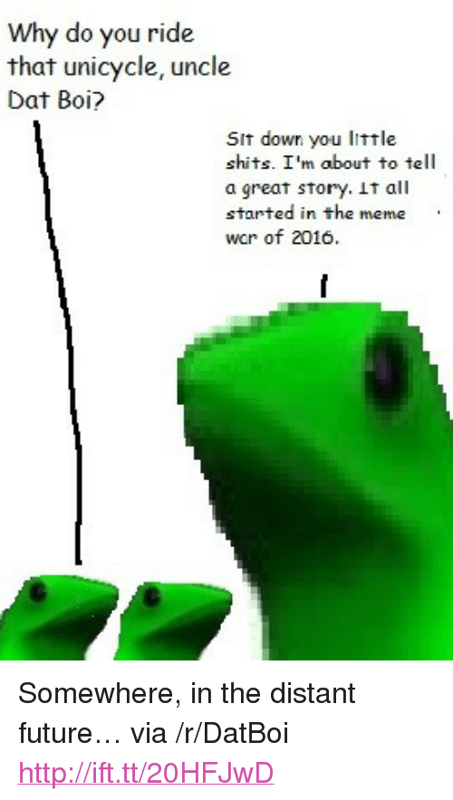 """Great Story: Why do you ride  that unicycle, uncle  Dat Boi?  Sit down you little  shits. I'm about to tell  a great story. it all  started in the meme  wor of 2016. <p>Somewhere, in the distant future&hellip; via /r/DatBoi <a href=""""http://ift.tt/20HFJwD"""">http://ift.tt/20HFJwD</a></p>"""
