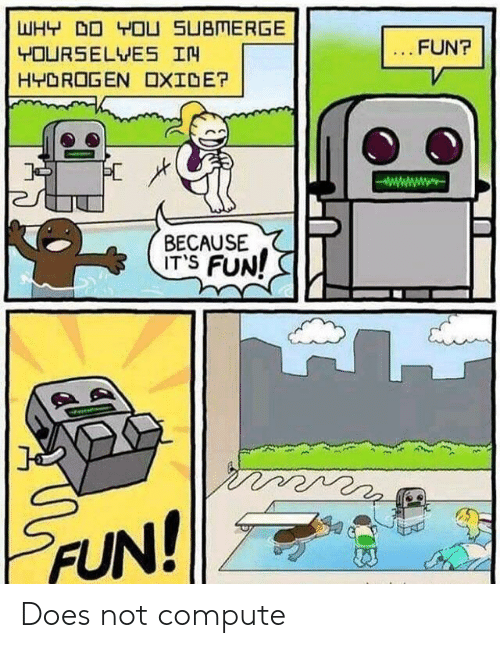 Fun, Hydrogen, and Why: WHY DO YOU SUBMERGE  FUN?  YOURSELVES IN  HYDROGEN OXIDE?  BECAUSE  ITS FUN!  FUN! Does not compute