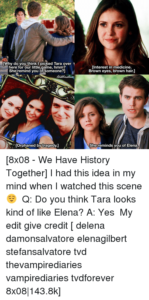 Brown Eye: [Why do you think I picked Tara over  here for our little game, hmm?  She remind you of Someone?]  [Orphaned by tragedy.  Interest in medicine.  Brown eyes, brown hair.1  She reminds you of Elena. [8x08 - We Have History Together] I had this idea in my mind when I watched this scene 😌 ⠀ Q: Do you think Tara looks kind of like Elena? A: Yes ⠀ My edit give credit [ delena damonsalvatore elenagilbert stefansalvatore tvd thevampirediaries vampirediaries tvdforever 8x08|143.8k]