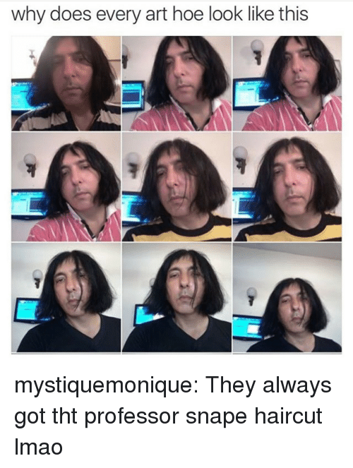 Haircut, Hoe, and Lmao: why does every art hoe look like this mystiquemonique: They always got tht professor snape haircut lmao