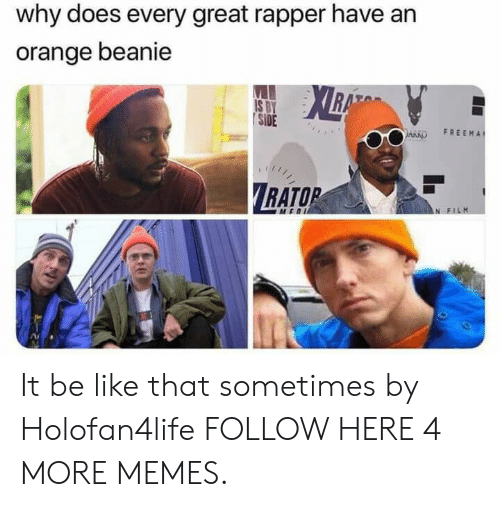Be Like, Dank, and Memes: why does every great rapper have an  orange beanie  | SİDE  ARKO FREEMA  RATOR It be like that sometimes by Holofan4life FOLLOW HERE 4 MORE MEMES.