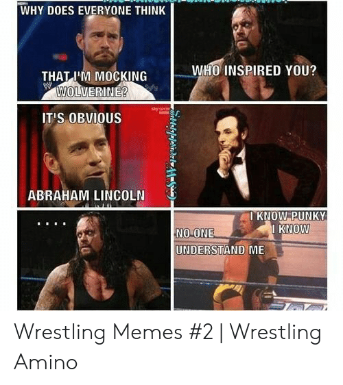 Wwe Memes 2017: WHY DOES EVERYONE THINK  WHO INSPIRED YOU?  THAT I'M MOCKING  WOLVERINE?  IT'S OBVIOUS  ABRAHAM LINCOLN  I KNOW PUNKY  KNOW  NO ONE  UNDERSTAND ME Wrestling Memes #2 | Wrestling Amino