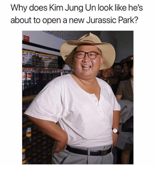 Dank, Jurassic Park, and 🤖: Why does Kim Jung Un look like he's  about to open a new Jurassic Park?
