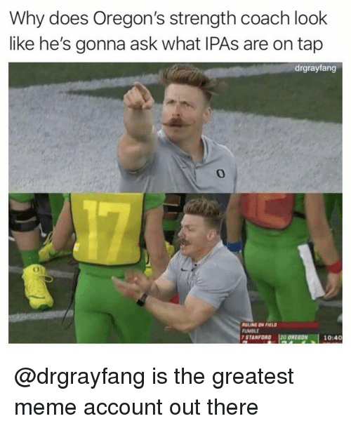 Meme, Memes, and Oregon: Why does Oregon's strength coach look  like he's gonna ask what IPAs are on tap  drgrayfang  0  ULING DN FIEL  UMBLE  STANFORD 120 OREGON  10:40 @drgrayfang is the greatest meme account out there