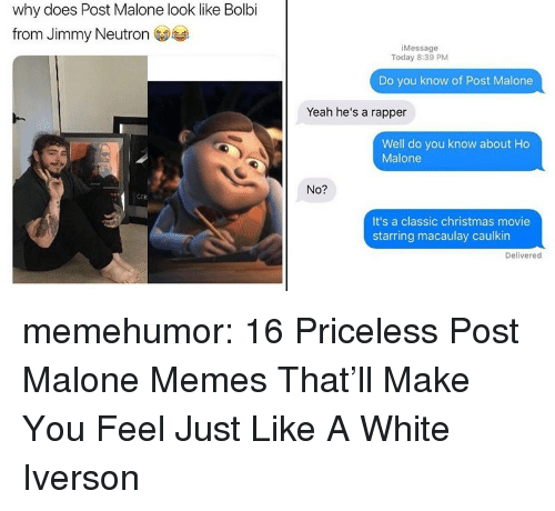 Christmas Movie: why does Post Malone look like Bolbi  from Jimmy Neutron  iMessage  Today 8:39 PM  Do you know of Post Malone  Yeah he's a rapper  Well do you know about Ho  Malone  No?  ECR  It's a classic christmas movie  starring macaulay caulkin  Delivered memehumor:  16 Priceless Post Malone Memes That'll Make You Feel Just Like A White Iverson