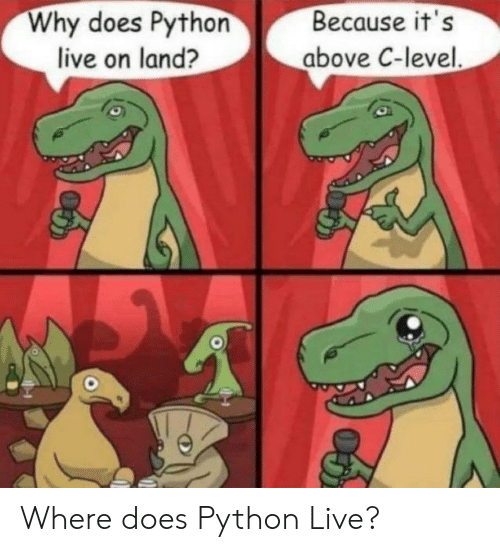 Live, Python, and Why: Why does Python  live on land?  Because it's  above C-level. Where does Python Live?