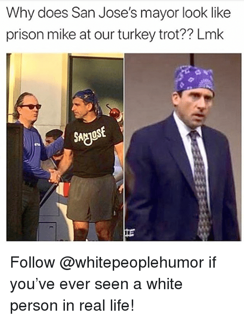 Life, Memes, and Prison: Why does San Jose's mayor look like  prison mike at our turkey trot?? Lmk  SA Follow @whitepeoplehumor if you've ever seen a white person in real life!