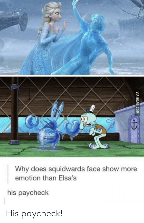 Why, Paycheck, and Face: Why does squidwards face show more  emotion than Elsa's  his paycheck His paycheck!