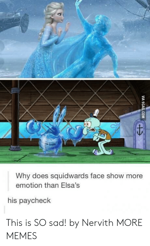 Dank, Memes, and Target: Why does squidwards face show more  emotion than Elsa's  his paycheck This is SO sad! by Nervith MORE MEMES